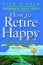 How To Retire Happy: Everything You Need to Know about the 12 Most Important Decisions You Must Make before You Retire ebook by Hinden, Stan