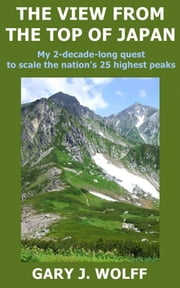 The View From The Top Of Japan: My 2-Decade-Long Quest To Scale The Nation's 25 Highest Peaks ebook by Gary J. Wolff