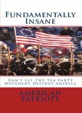 Fundamentally Insane - Don't Let THE TEA PARTY Movement Destroy America ebook by American Patriots