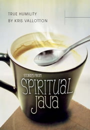 True Humility: Stories from Spiritual Java ebook by Kris Vallotton