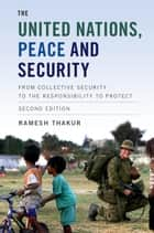 The United Nations, Peace and Security - From Collective Security to the Responsibility to Protect ebook by Ramesh Thakur