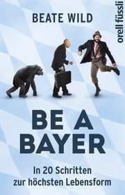 Be a Bayer - In 20 Schritten zur höchsten Lebensform ebook by Kobo.Web.Store.Products.Fields.ContributorFieldViewModel