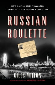 Russian Roulette - How British Spies Thwarted Lenin's Plot for Global Revolution ebook by Giles Milton