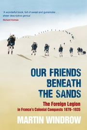 Our Friends Beneath the Sands - The Foreign Legion in France's Colonial Conquests 1870-1935 ebook by Martin Windrow