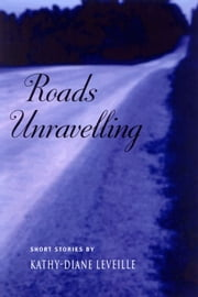 Roads Unravelling ebook by Kathy-Diane Leveille