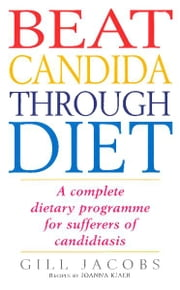 Beat Candida Through Diet - A Complete Dietary Programme for Suffers of Candidiasis ebook by Joanna Kjaer,Gill Jacobs