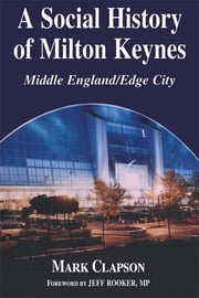 A Social History of Milton Keynes - Middle England/Edge City ebook by Mark Clapson