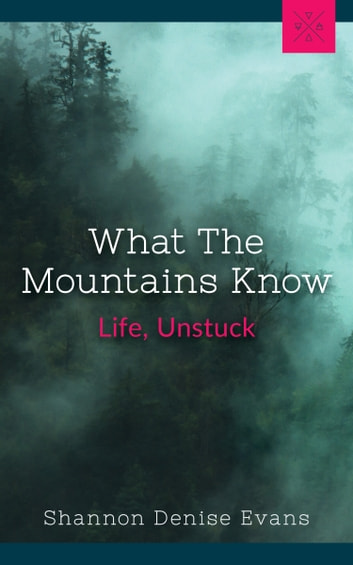 What The Mountains Know - Life, Unstuck ebook by Shanon Denise Evans