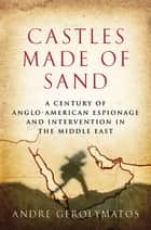 Castles Made of Sand - A Century of Anglo-American Espionage and Intervention in the Middle East ebook by Andre Gerolymatos