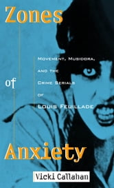 Zones of Anxiety: Movement, Musidora, and the Crime Serials of Louis Feuillade ebook by Vicki Callahan