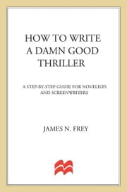 How to Write a Damn Good Thriller - A Step-by-Step Guide for Novelists and Screenwriters ebook by James N. Frey