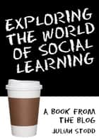 Exploring the World of Social Learning ebook by Julian Stodd