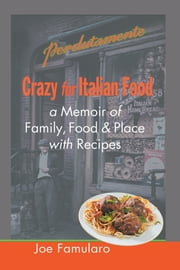 Crazy for Italian Food - Perdutamente; A Memoir of Family, Food, and Place with Recipes ebook by Joe Famularo