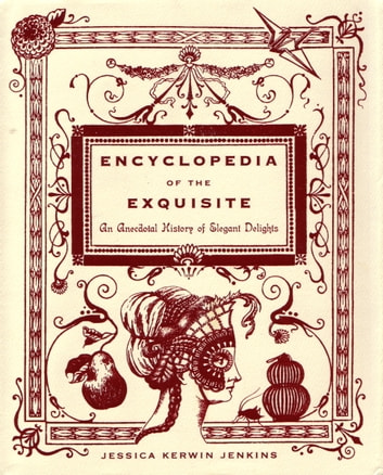 Encyclopedia of the Exquisite - An Anecdotal History of Elegant Delights eBook by Jessica Kerwin Jenkins