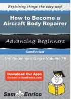 How to Become a Aircraft Body Repairer - How to Become a Aircraft Body Repairer ebook by Ara Hawley