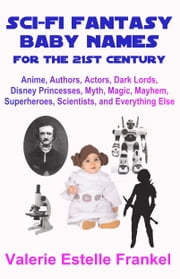 Sci-Fi Fantasy Baby Names for the Twenty-First Century: Anime, Authors, Actors, Dark Lords, Disney Princesses, Myth, Magic, Mayhem, Superheroes, Scientists, and Everything Else ebook by Valerie Estelle Frankel