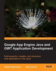 Google App Engine Java and GWT Application Development ebook by Daniel Guermeur, Amy Unruh