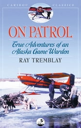 On Patrol - True Adventures of an Alaska Game Warden ebook by Ray Tremblay