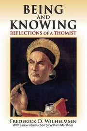 Being and Knowing - Reflections of a Thomist ebook by Frederick D. Wilhelmsen,William Marshner