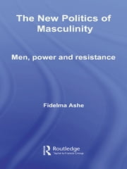 The New Politics of Masculinity - Men, Power and Resistance ebook by Fidelma Ashe