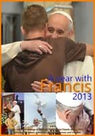 A year with Francis 2013 - The collected writings of the Holy Father Pope Francis during 2013 including his letters, speeches, general audiences and homilies. ebook by Pope Francis