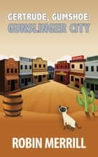 Gertrude, Gumshoe: Gunslinger City - a cozy mystery ebook by Robin Merrill