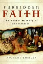 Forbidden Faith - The Secret History of Gnosticism ebook by Richard Smoley