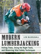 Modern Lumberjacking - Felling Trees, Using the Right Tools, and Observing Vital Safety Techniques ebook by Len McDougall