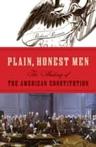 Plain, Honest Men - The Making of the American Constitution ebook by Richard Beeman