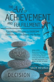 The ART of Achievement and Fulfillment - Fundamental Principles to Overcome Obstacles and Turn Dreams into Reality! ebook by Nkem Mpamah