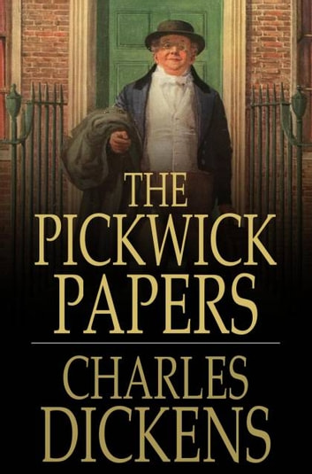 The Pickwick Papers - Or, The Posthumous Papers of the Pickwick Club ebook by Charles Dickens