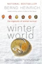 Winter World - The Ingenuity of Animal Survival eBook by Bernd Heinrich