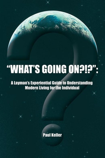 """What'S Going On?!?"": - A Layman'S Experiential Guide to Understanding Modern Living for the Individual ebook by Paul Keller"
