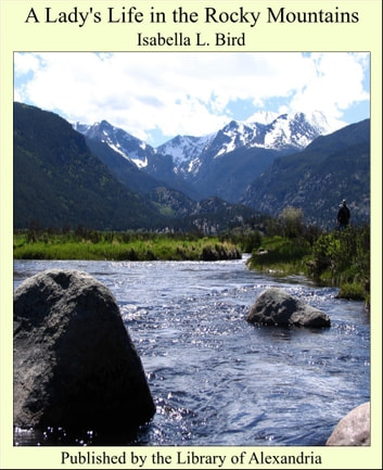 A Lady's Life in the Rocky Mountains ebook by Isabella L. Bird
