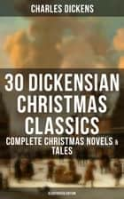 30 DICKENSIAN CHRISTMAS CLASSICS: Complete Christmas Novels & Tales (Illustrated Edition) - A Christmas Carol, The Battle of Life, The Chimes, Oliver Twist, Tom Tiddler's Ground, The Holly-Tree, Doctor Marigold, The Pickwick Papers, Great Expectations and more ebook by Charles Dickens