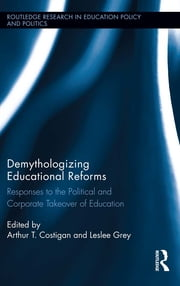 Demythologizing Educational Reforms - Responses to the Political and Corporate Takeover of Education ebook by Arthur T. Costigan,Leslee Grey