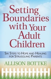 Setting Boundaries™ with Your Adult Children - Six Steps to Hope and Healing for Struggling Parents ebook by Allison Bottke