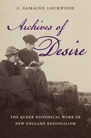 Archives of Desire - The Queer Historical Work of New England Regionalism ebook by J. Samaine Lockwood