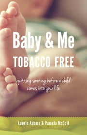 Baby and Me Tobacco Free - Quitting smoking before a child comes into your life ebook by Laurie Adams,Pamela McColl,Bonnie Berk