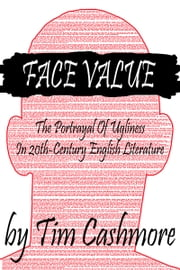 Face Value: The Portrayal Of Ugliness In 20th-Century Literature ebook by Tim Cashmore
