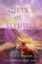 Gifts of Elysielle: Inner Origins Book Three ebook by Ellis Logan