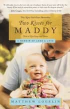 Two Kisses for Maddy - A Memoir of Loss & Love ebook by Matt Logelin