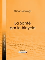 La Santé par le tricycle ebook by Oscar Jennings, Ligaran