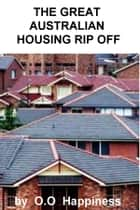 The Great Australian Housing Rip Off ebook by O-O Happiness