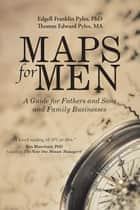 Maps for Men - A Guide for Fathers and Sons and Family Businesses ebook by Edgell Franklin Pyles, Thomas Edward Pyles