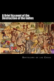 A Brief Account of the Destruction of the Indies ebook by Bartolome de las Casas
