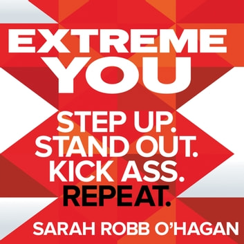 Extreme You - Step up. Stand out. Kick ass. Repeat. audiobook by Sarah Robb O'Hagan