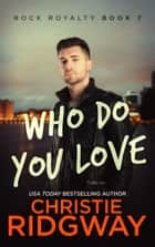 Who Do You Love (Rock Royalty Book 7) ebook by