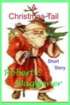 A Christmas Tail ebook by Robert C. Waggoner