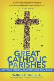 Great Catholic Parishes - A Living Mosiac ebook by William E Simon Jr.,Cardinal Timothy M. Dolan